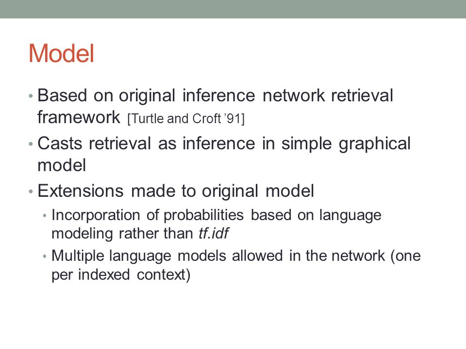 Model Based on original inference network retrieval framework [Turtle and Croft '91] Casts retrieval as inference in simple graphical model.